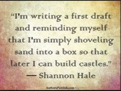 Our first drafts are -meant- to be messy. Just get it down. I think this is how NaNoWriMo* was born. *National Novel Writing Month.