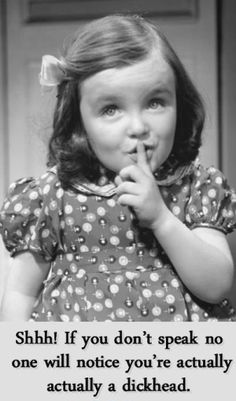 Shhh! If you don't speak no will notice you're acually a DICKHEAD by gladys