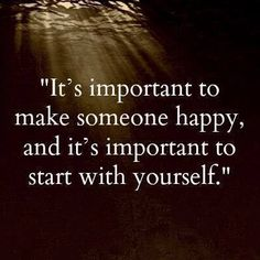 """It is important to make someone happy and it's important to start with yourself."""
