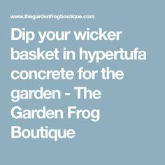 Dip your wicker basket in hypertufa concrete for the garden - The Garden Frog Boutique