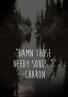 """damn those needy souls."" -charon"