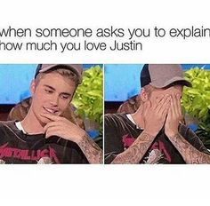 When people ask how much you love Justin Bieber.