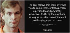 """Discover Jeffrey Dahmer famous and rare quotes. Share Jeffrey Dahmer quotations about christ, jesus and evolution. """"The only motive that there ever was was..."""""""