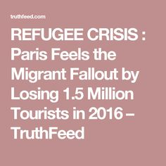 REFUGEE CRISIS : Paris Feels the Migrant Fallout by Losing 1.5 Million Tourists in 2016 – TruthFeed