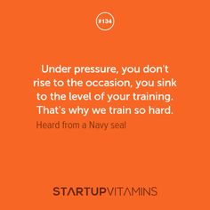 Under pressure, you dont rise to the occasion, you sink to the level of your training. Thats why we train so hard. - Heard from a Navy Seal