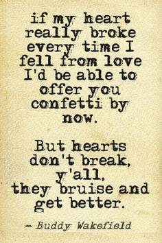 """""""If my heart really broke every time I fell from love, I'd be able to offer you confetti by now.  But hearts don't break, ya'll.  They bruise and get better.""""  Buddy Wakefield"""
