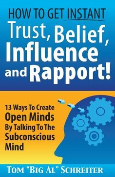 """How To Get Instant Trust, Belief, Influence and Rapport! 13 Ways To Create Open Minds By Talking To The Subconscious Mind by Tom """"Big Al"""" Schreiter, http://www.amazon.com/dp/B00F9HQOMW/ref=cm_sw_r_pi_dp_UocIsb0R8Q69K"""