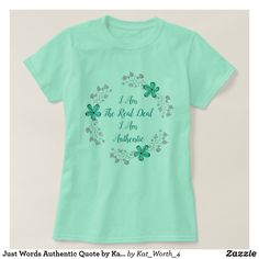 Just Words Authentic Quote by Kat Worth T-Shirt #womenswear #womensclothing #quotes #Zazzle #floral #tshirts
