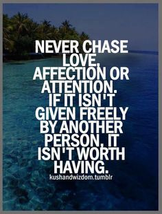 Never Chase Love, Affection Or Attention?ref=pinp nn Never chase love, affection or attention. If it isn't given freely by another person, it isn't worth having. Are you one of those people who are always suffering setbacks? Does little ever seem to go right for you? Are you dogged by constant instances of sheer bad luck? Do you...