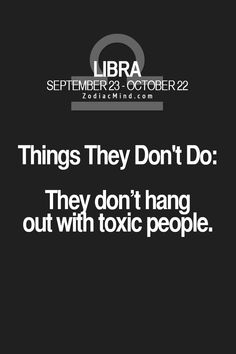 Libra:-  things they dont do, Hang out with Toxic people