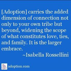 """[Adoption] carries the added dimension of connection not only to your own tribe but beyond, widening the scope of what constitutes love, ties, and family. It is the larger embrace. Open Adoption, Foster Care Adoption, Adoption Party, Foster To Adopt, Foster Mom, China Adoption, Adoption Center, Parenting Issues, Foster Parenting"