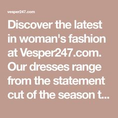 Discover the latest in woman's fashion at Vesper247.com. Our dresses range from the statement cut of the season to the colour everyone's coveting.