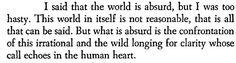 """""""Je disais que le monde est absurde et j'allais trop vite. Ce monde en lui-même n'est pas raisonnable, c'est tout ce qu'on en peut dire. Mais ce qui est absurde, c'est la confrontation de cet irrationnel et de ce désir éperdu de clarté dont l'appel résonne au plus profond de l'homme."""" - Albert Camus - Le mythe de Sisyphe /  The Myth of Sisyphus"""