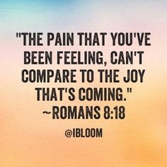 """I consider that our present sufferings are not worth comparing with the glory that will be revealed in us."" ~Romans 8:18"