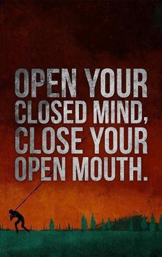 Open your closed mind, close your open mouth.