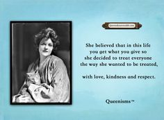 She believed that in this life you get what you give so she decided to treat everyone the way she wanted to be treated, with love, kindness and respect. - Queenisms™