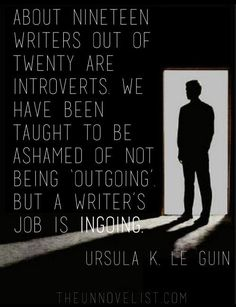 About nineteen out of twenty writers are introverts. We have been taught to be ashamed of not being 'outgoing' but a writer's job is INgoing. — Ursula K. Le Guin (Graphic by The UnNovelist) Writing Advice, Writing Resources, Writing Help, Writing A Book, Writing Prompts, Fiction Writing, Infp, Introvert, Writing Motivation