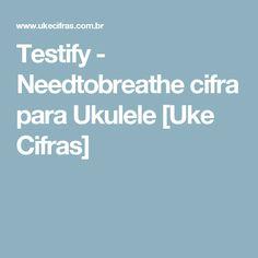 Testify - Needtobreathe cifra para Ukulele [Uke Cifras]