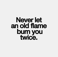 Never let an old flame burn you twice..