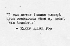 """""""I was never insane except upon occasions when my heart was touched"""" - Edgar Allen Poe"""