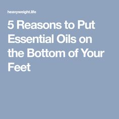 5 Reasons to Put Essential Oils on the Bottom of Your Feet