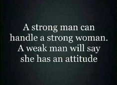 A Strong Man Can Handle A Strong Woman A Weak Man Will Say She Has An Attitude!!!