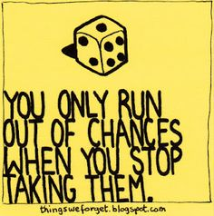 You only run out of chances when you stop taking them
