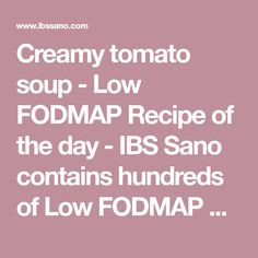 Creamy tomato soup - Low FODMAP Recipe of the day - IBS Sano contains hundreds of Low FODMAP Recipes to ensure that you are able to enjoy rich and varied diet. We have every mealtime covered from breakfast through to dinner along with some wonderful baking and seasonal recipes for you to enjoy. IBS Sano is a part of the IBS Health Group.
