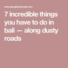 7 incredible things you have to do in bali — along dusty roads