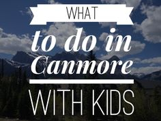 What to do in Canmore with Kids-- not all of this is toddler appropriate but some great ideas