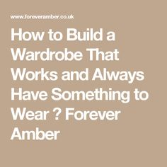 How to Build a Wardrobe That Works and Always Have Something to Wear ⋆ Forever Amber
