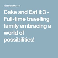 Cake and Eat it 3 - Full-time travelling family embracing a world of possibilities!