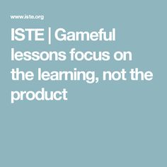 ISTE | Gameful lessons focus on the learning, not the product