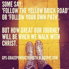 Some say: 'Follow the yellow brick road' or 'Follow your own path'. But how great our journey will be when we walk with Christ.