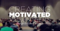 Creating and Leading motivated volunteers - Orange Conference break out session for leaders in Youth Ministry