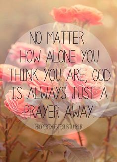 Praying is a big part of your faith, so keep praying and You will never be alone!!
