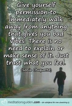 Give yourself permission to immediately walk away from anything that gives you bad vibes. There is no need to explain or make sense of it. Just trust what you feel. (Sonia Chuquette)