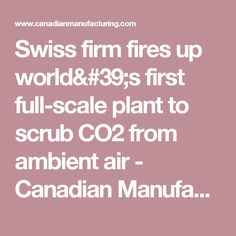 Swiss firm fires up world's first full-scale plant to scrub CO2 from ambient air - Canadian Manufacturing