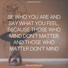 """Quote of The Day """"Be who you are and say what you feel, because those who mind don't matter, and those who matter don't mind."""" - Bernard Baruch http://lnk.al/3wZ8"""