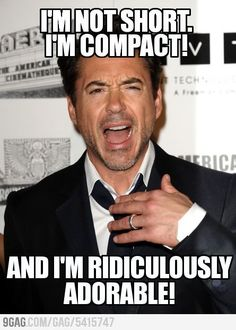 RDJ: I'm not short.  I'm compact!  And I'm ridiculously adorable!