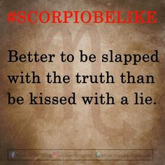 Scorpios are never sensitive to the truth because all they want is your honesty