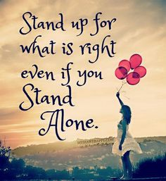 All the time!  I'm perfectly fine standing alone because I know it's what's right & not what is easy and pleases those who are doing wrong!