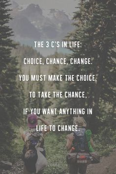 The 3 C's in life: choice, chance, change. You must make the #choice, to take the #chance, if you want anything in the life to #change.