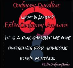Be aware of the energy anger brings into your life...Then ask yourself if its worth the punishment.