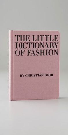 The Little Dictionary of Fashion by Christian Dior- yes I do own this now. LOVE me some dior.