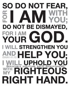 """Fear Not. - Isaiah 41:10, """"Fear thou not; for I am with thee: be not dismayed; for I am thy God: I will strengthen thee; yea, I will help thee; yea, I will uphold thee with the right hand of my righteousness."""""""