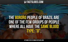 """The Bororo people of Brazil are one of the few groups of people where all have the same blood type: """"O"""". Fact Slides, Brazil People, Blood Plasma, Wtf Fun Facts, People Of The World, Trivia, Did You Know, Brazil Brazil, Knowledge"""
