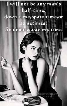 Never be second choice.I will not be any man's half-time, down-time, spare-time, or sometimes. So do not waste my time.