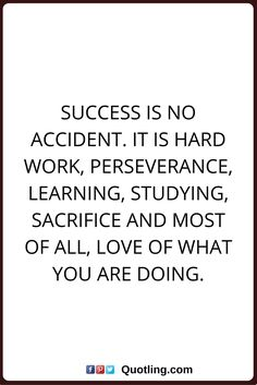 inspirational quotes Success is no accident. It is hard work, perseverance, learning, studying, sacrifice and most of all, love of what you are doing.