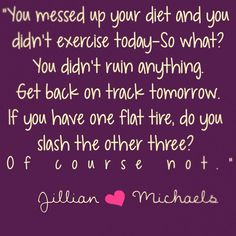 motiveweight: You messed up on your diet and you didn't exercise today - so what? You didn't ruin anything. Get back on track tomorrow. If you have one flat tire, do you slash the other three? Of course not. -Jillian Michaels ilikerunningdotcom: Splendid!